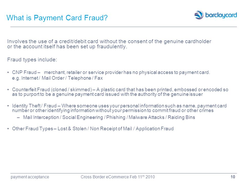 10payment acceptanceCross Border eCommerce Feb 11 th 2010 What is Payment Card Fraud? Involves the use of a credit/debit card without the consent of t
