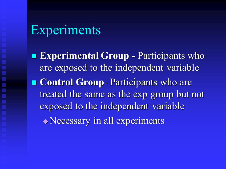 Experiments Experimental Group - Participants who are exposed to the independent variable Experimental Group - Participants who are exposed to the ind
