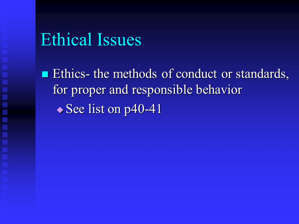 Ethical Issues Ethics- the methods of conduct or standards, for proper and responsible behavior Ethics- the methods of conduct or standards, for prope