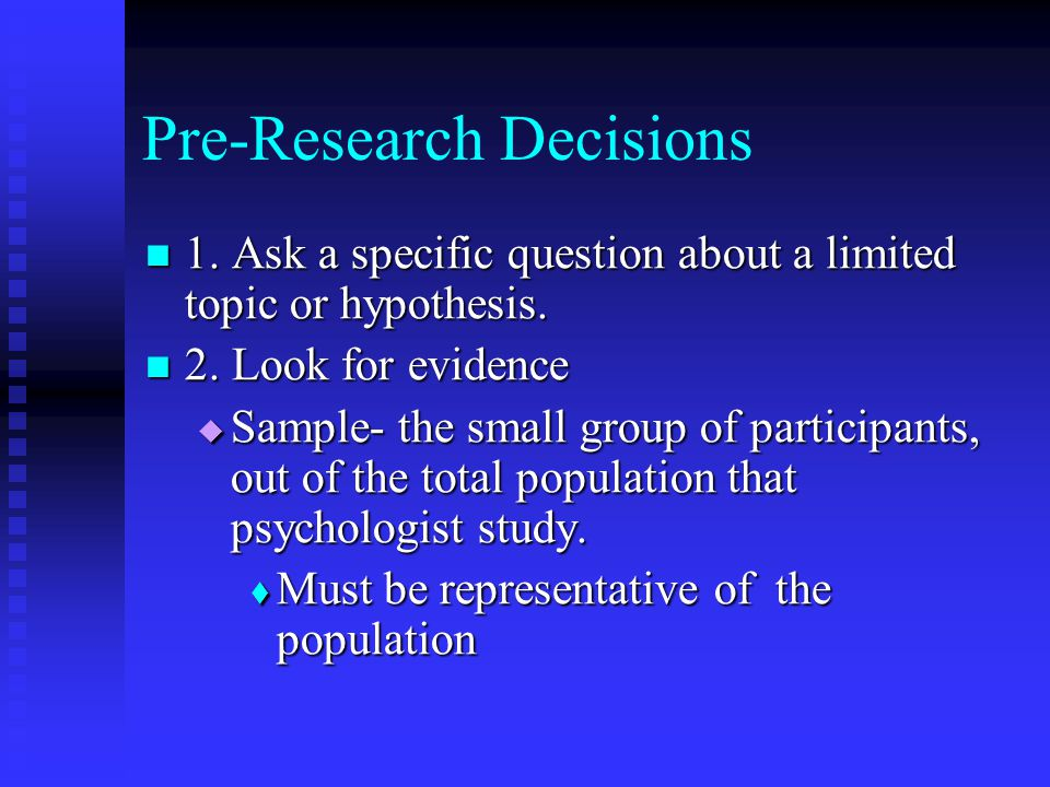 Pre-Research Decisions 1. Ask a specific question about a limited topic or hypothesis. 1. Ask a specific question about a limited topic or hypothesis.