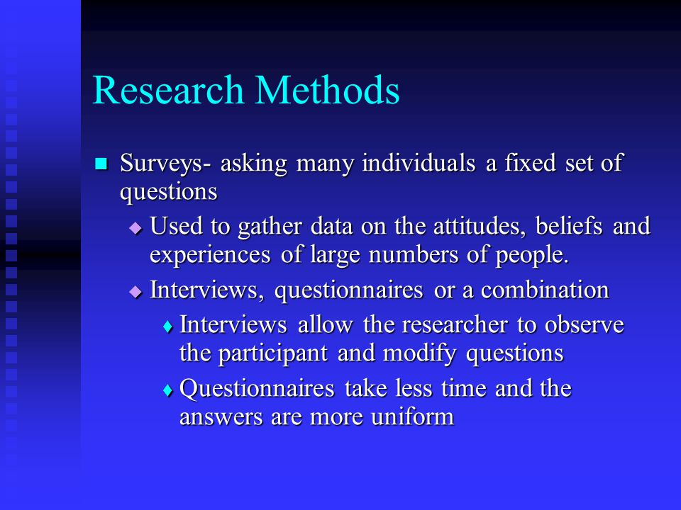 Research Methods Surveys- asking many individuals a fixed set of questions Surveys- asking many individuals a fixed set of questions  Used to gather