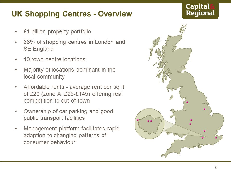 £1 billion property portfolio 66% of shopping centres in London and SE England 10 town centre locations Majority of locations dominant in the local community Affordable rents - average rent per sq ft of £20 (zone A: £25-£145) offering real competition to out-of-town Ownership of car parking and good public transport facilities Management platform facilitates rapid adaption to changing patterns of consumer behaviour 6 UK Shopping Centres - Overview