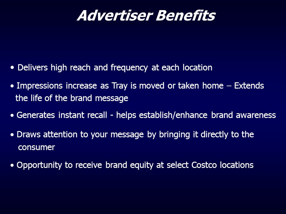 Advertiser Benefits Delivers high reach and frequency at each location Impressions increase as Tray is moved or taken home – Extends the life of the b