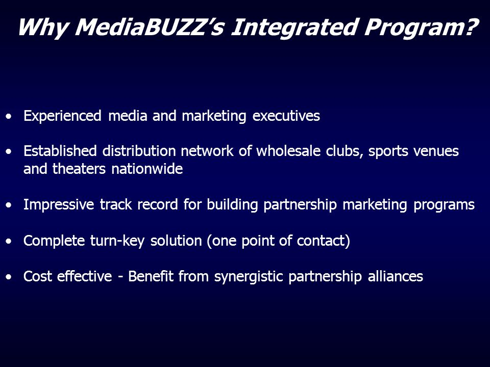 Why MediaBUZZ's Integrated Program? Experienced media and marketing executives Established distribution network of wholesale clubs, sports venues and