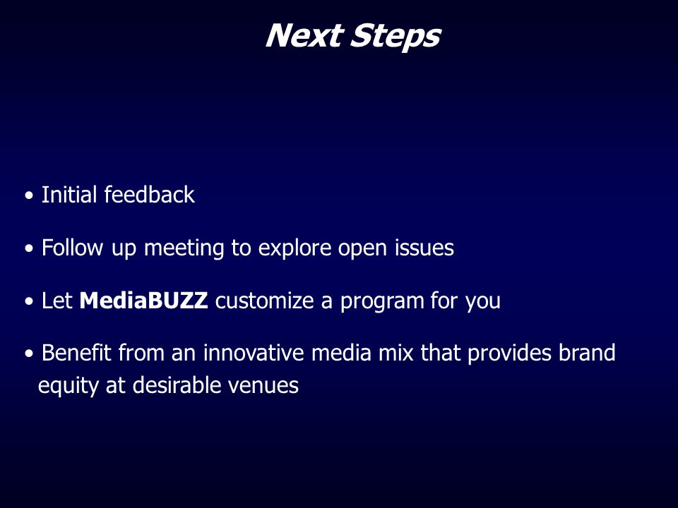 Initial feedback Follow up meeting to explore open issues Let MediaBUZZ customize a program for you Benefit from an innovative media mix that provides