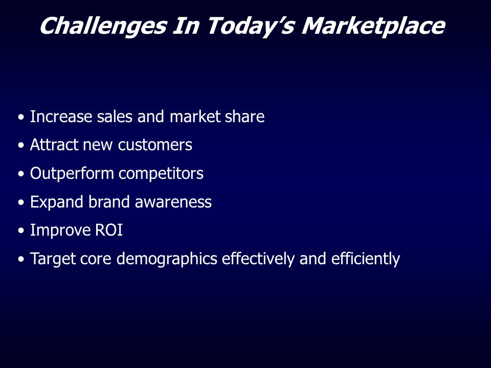 Challenges In Today's Marketplace Increase sales and market share Attract new customers Outperform competitors Expand brand awareness Improve ROI Targ
