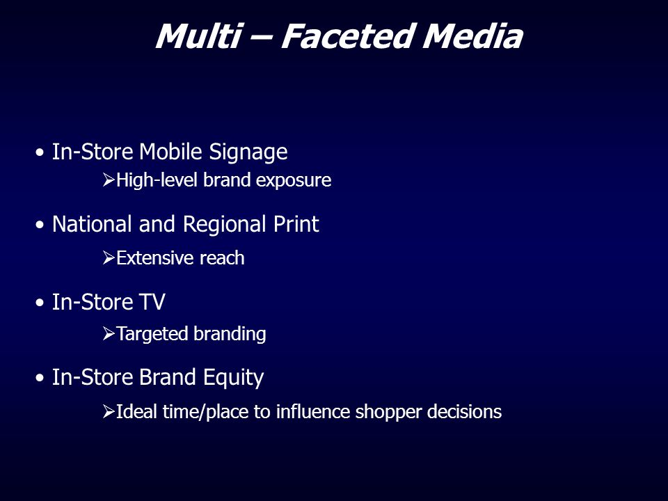 Multi – Faceted Media In-Store Mobile Signage  High-level brand exposure National and Regional Print  Extensive reach In-Store TV  Targeted brandin
