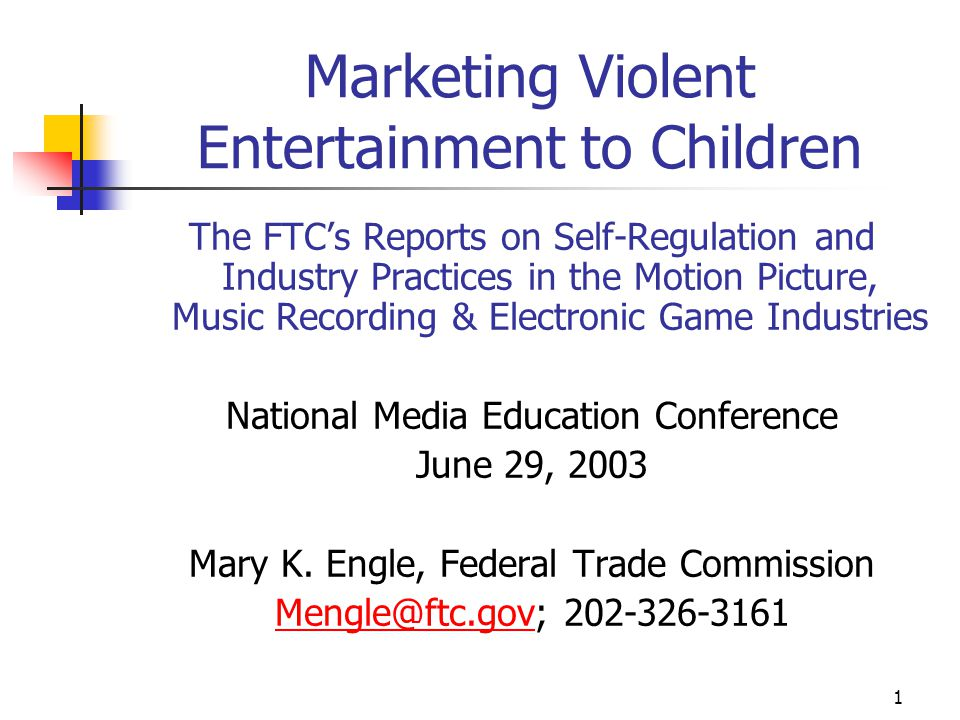 1 Marketing Violent Entertainment to Children The FTC's Reports on Self-Regulation and Industry Practices in the Motion Picture, Music Recording & Electronic Game Industries National Media Education Conference June 29, 2003 Mary K.