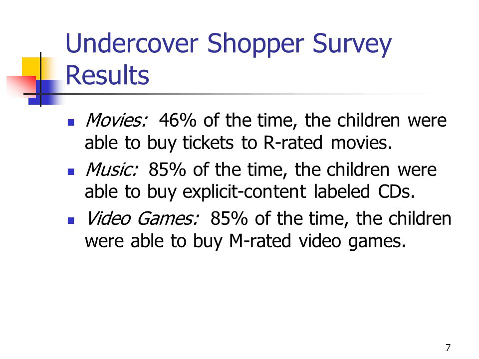 7 Undercover Shopper Survey Results Movies: 46% of the time, the children were able to buy tickets to R-rated movies.