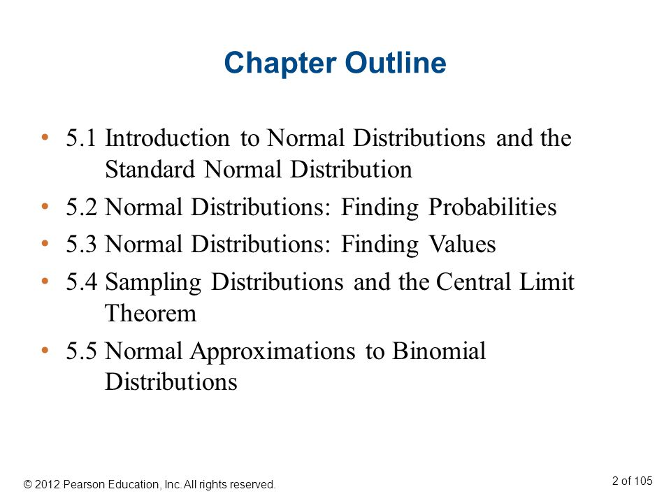 Chapter Outline 5.1 Introduction to Normal Distributions and the Standard Normal Distribution 5.2 Normal Distributions: Finding Probabilities 5.3 Normal Distributions: Finding Values 5.4 Sampling Distributions and the Central Limit Theorem 5.5 Normal Approximations to Binomial Distributions © 2012 Pearson Education, Inc.
