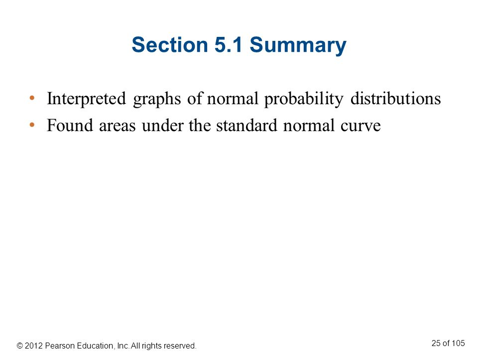 Section 5.1 Summary Interpreted graphs of normal probability distributions Found areas under the standard normal curve © 2012 Pearson Education, Inc.