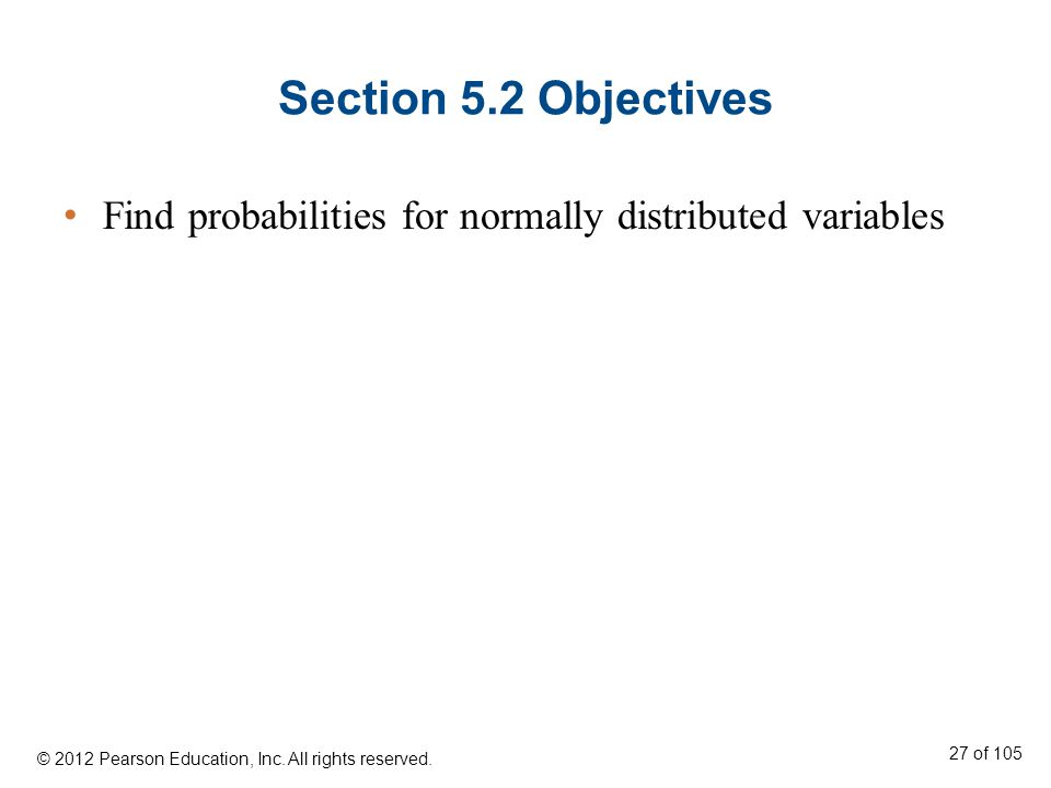 Section 5.2 Objectives Find probabilities for normally distributed variables © 2012 Pearson Education, Inc.