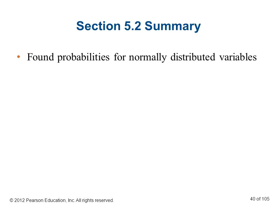 Section 5.2 Summary Found probabilities for normally distributed variables © 2012 Pearson Education, Inc.