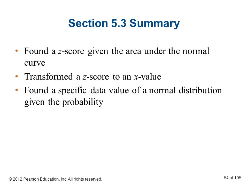 Section 5.3 Summary Found a z-score given the area under the normal curve Transformed a z-score to an x-value Found a specific data value of a normal distribution given the probability © 2012 Pearson Education, Inc.