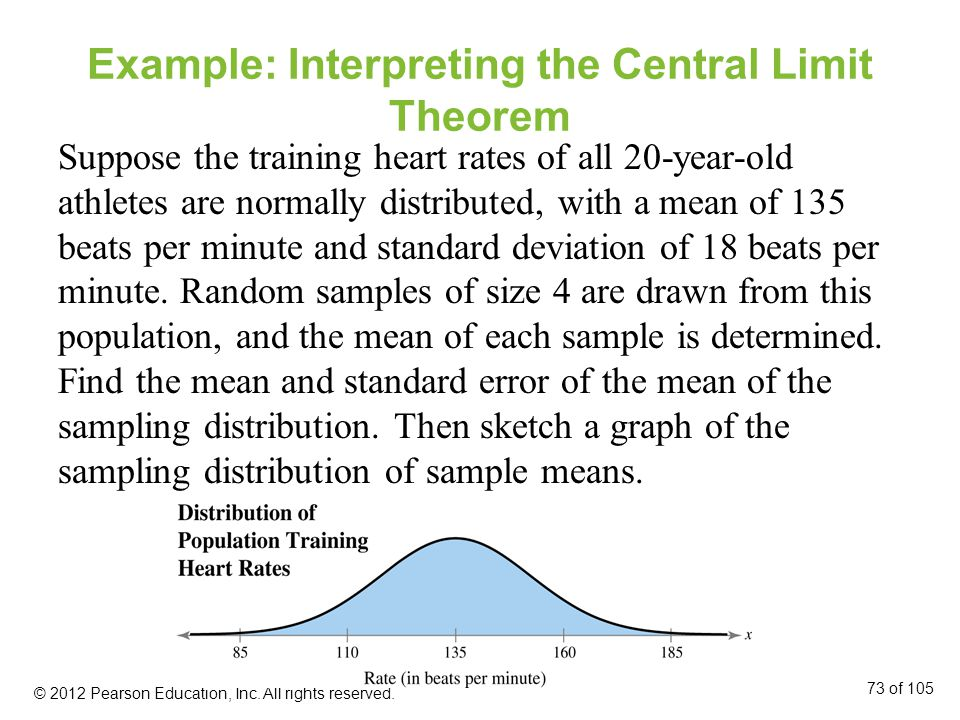 Example: Interpreting the Central Limit Theorem Suppose the training heart rates of all 20-year-old athletes are normally distributed, with a mean of 135 beats per minute and standard deviation of 18 beats per minute.