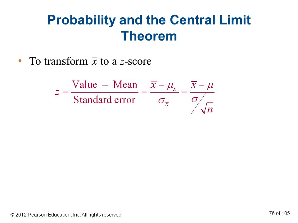 Probability and the Central Limit Theorem To transform x to a z-score © 2012 Pearson Education, Inc.