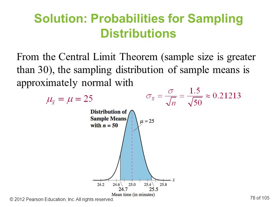 Solution: Probabilities for Sampling Distributions From the Central Limit Theorem (sample size is greater than 30), the sampling distribution of sample means is approximately normal with © 2012 Pearson Education, Inc.