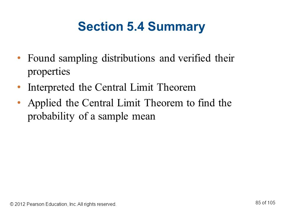 Section 5.4 Summary Found sampling distributions and verified their properties Interpreted the Central Limit Theorem Applied the Central Limit Theorem to find the probability of a sample mean © 2012 Pearson Education, Inc.