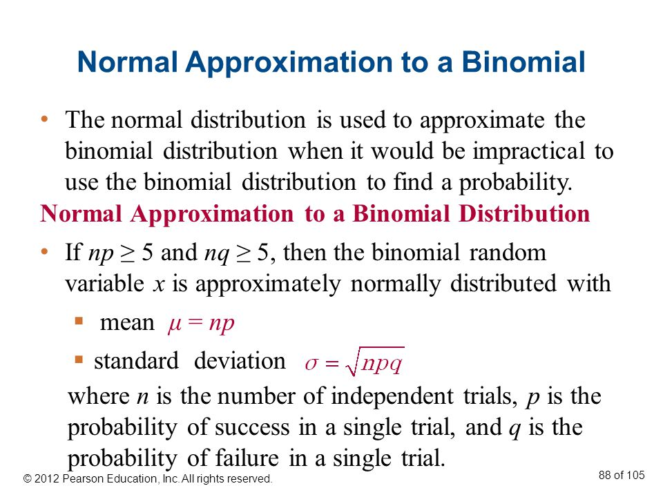 Normal Approximation to a Binomial Normal Approximation to a Binomial Distribution If np ≥ 5 and nq ≥ 5, then the binomial random variable x is approximately normally distributed with  mean μ = np  standard deviation The normal distribution is used to approximate the binomial distribution when it would be impractical to use the binomial distribution to find a probability.