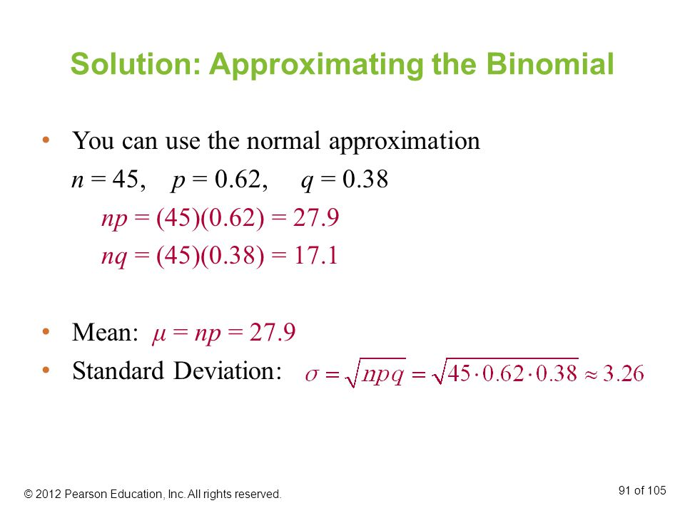 Solution: Approximating the Binomial You can use the normal approximation n = 45, p = 0.62, q = 0.38 np = (45)(0.62) = 27.9 nq = (45)(0.38) = 17.1 Mean: μ = np = 27.9 Standard Deviation: © 2012 Pearson Education, Inc.