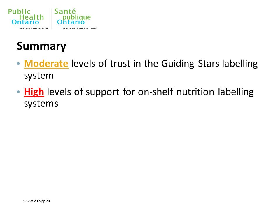 www.oahpp.ca Summary Moderate levels of trust in the Guiding Stars labelling system High levels of support for on-shelf nutrition labelling systems