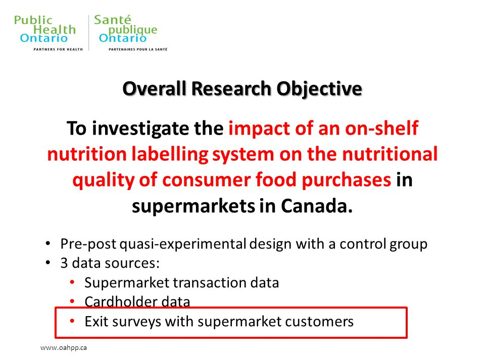 Overall Research Objective To investigate the impact of an on-shelf nutrition labelling system on the nutritional quality of consumer food purchases in supermarkets in Canada.