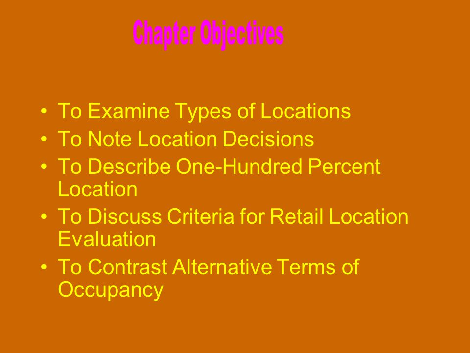 To Examine Types of Locations To Note Location Decisions To Describe One-Hundred Percent Location To Discuss Criteria for Retail Location Evaluation T