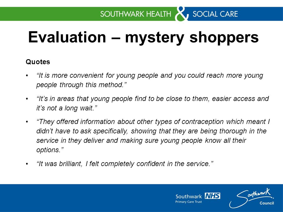 Evaluation – mystery shoppers Quotes It is more convenient for young people and you could reach more young people through this method. It's in areas that young people find to be close to them, easier access and it's not a long wait. They offered information about other types of contraception which meant I didn't have to ask specifically, showing that they are being thorough in the service in they deliver and making sure young people know all their options. It was brilliant, I felt completely confident in the service.