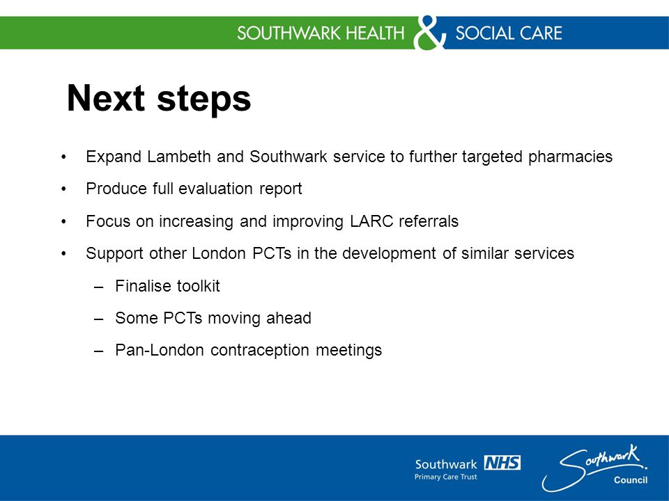 Next steps Expand Lambeth and Southwark service to further targeted pharmacies Produce full evaluation report Focus on increasing and improving LARC referrals Support other London PCTs in the development of similar services –Finalise toolkit –Some PCTs moving ahead –Pan-London contraception meetings