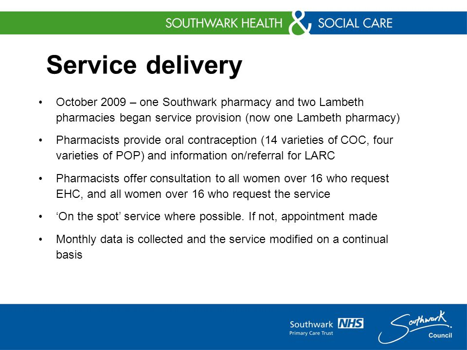 Service delivery October 2009 – one Southwark pharmacy and two Lambeth pharmacies began service provision (now one Lambeth pharmacy) Pharmacists provide oral contraception (14 varieties of COC, four varieties of POP) and information on/referral for LARC Pharmacists offer consultation to all women over 16 who request EHC, and all women over 16 who request the service 'On the spot' service where possible.