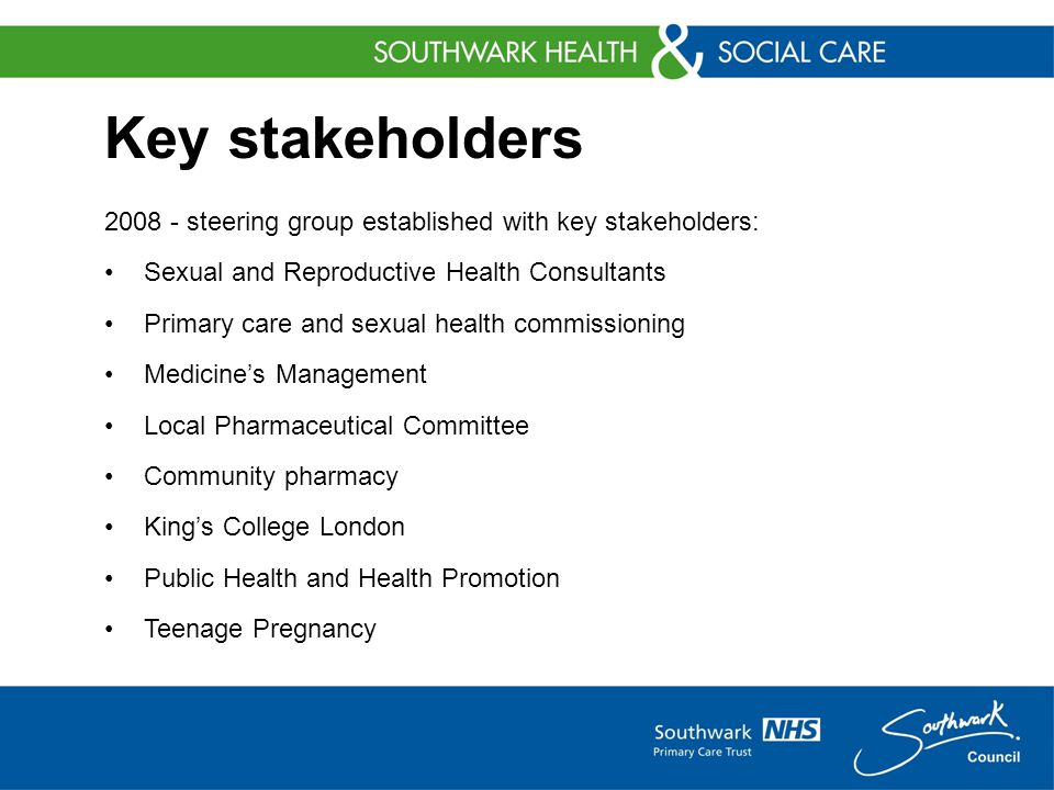 Key stakeholders 2008 - steering group established with key stakeholders: Sexual and Reproductive Health Consultants Primary care and sexual health commissioning Medicine's Management Local Pharmaceutical Committee Community pharmacy King's College London Public Health and Health Promotion Teenage Pregnancy