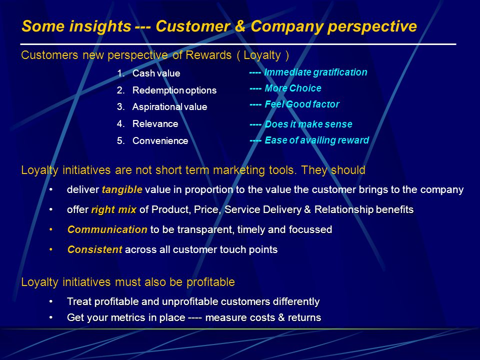 Some insights --- Customer & Company perspective Treat profitable and unprofitable customers differentlyTreat profitable and unprofitable customers differently Get your metrics in place ---- measure costs & returnsGet your metrics in place ---- measure costs & returns offer right mix of Product, Price, Service Delivery & Relationship benefitsoffer right mix of Product, Price, Service Delivery & Relationship benefits deliver tangible value in proportion to the value the customer brings to the company Customers new perspective of Rewards ( Loyalty ) 1.Cash value 2.Redemption options 3.Aspirational value 4.Relevance 5.Convenience Loyalty initiatives are not short term marketing tools.