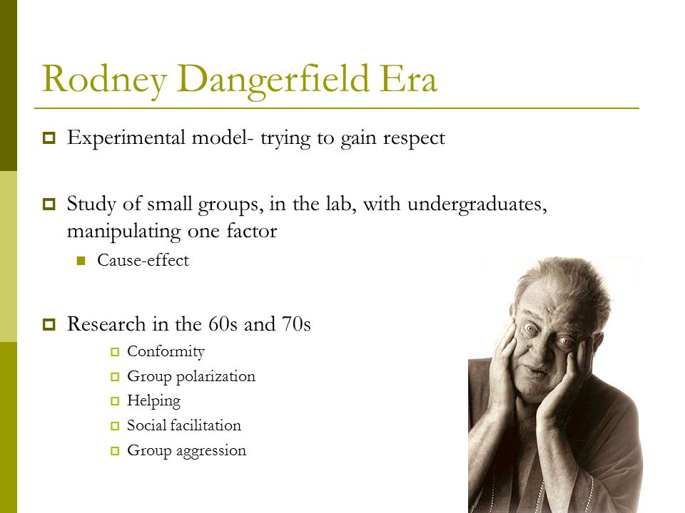 Rodney Dangerfield Era  Experimental model- trying to gain respect  Study of small groups, in the lab, with undergraduates, manipulating one factor Cause-effect  Research in the 60s and 70s  Conformity  Group polarization  Helping  Social facilitation  Group aggression