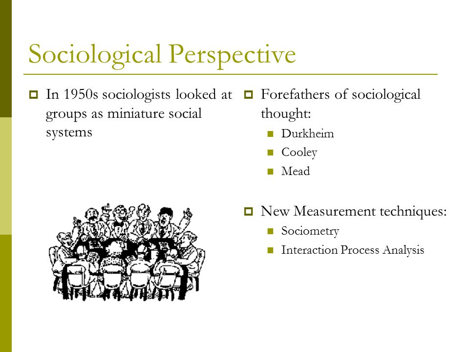 Sociological Perspective  In 1950s sociologists looked at groups as miniature social systems  Forefathers of sociological thought: Durkheim Cooley Mead  New Measurement techniques: Sociometry Interaction Process Analysis