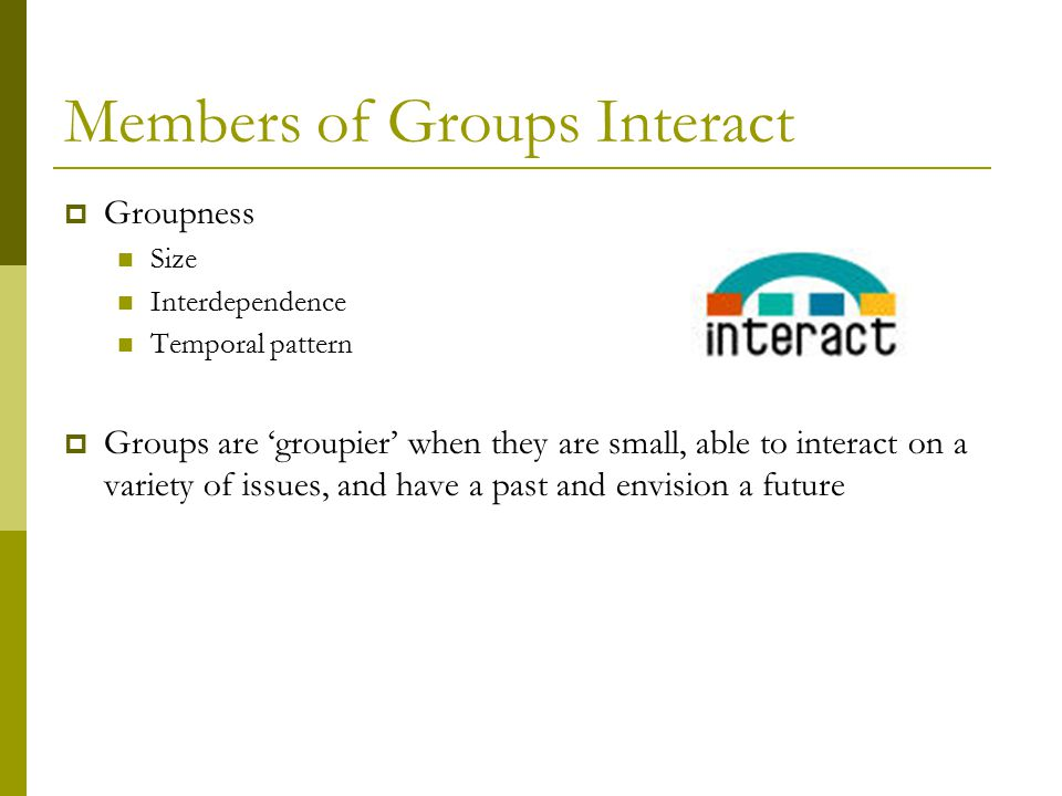 Members of Groups Interact  Groupness Size Interdependence Temporal pattern  Groups are 'groupier' when they are small, able to interact on a variety of issues, and have a past and envision a future