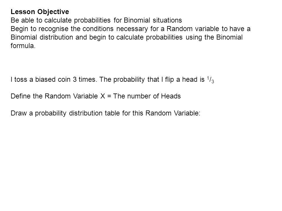 Lesson Objective Be able to calculate probabilities for Binomial situations Begin to recognise the conditions necessary for a Random variable to have a Binomial distribution and begin to calculate probabilities using the Binomial formula.