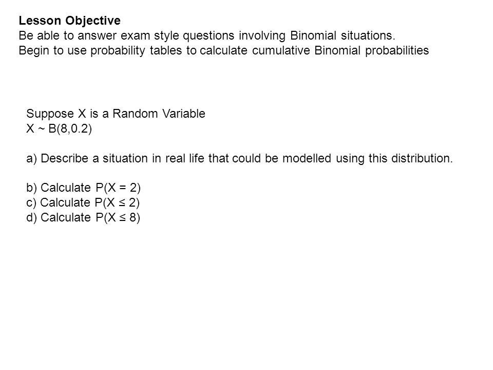 Lesson Objective Be able to answer exam style questions involving Binomial situations. Begin to use probability tables to calculate cumulative Binomia