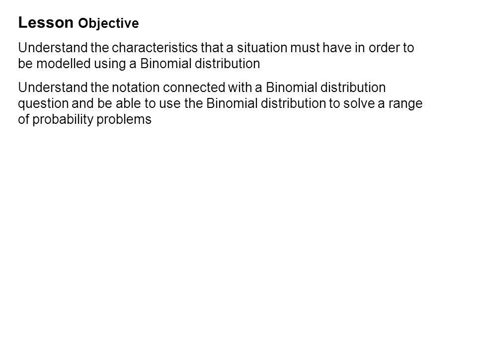 Lesson Objective Understand the characteristics that a situation must have in order to be modelled using a Binomial distribution Understand the notation connected with a Binomial distribution question and be able to use the Binomial distribution to solve a range of probability problems