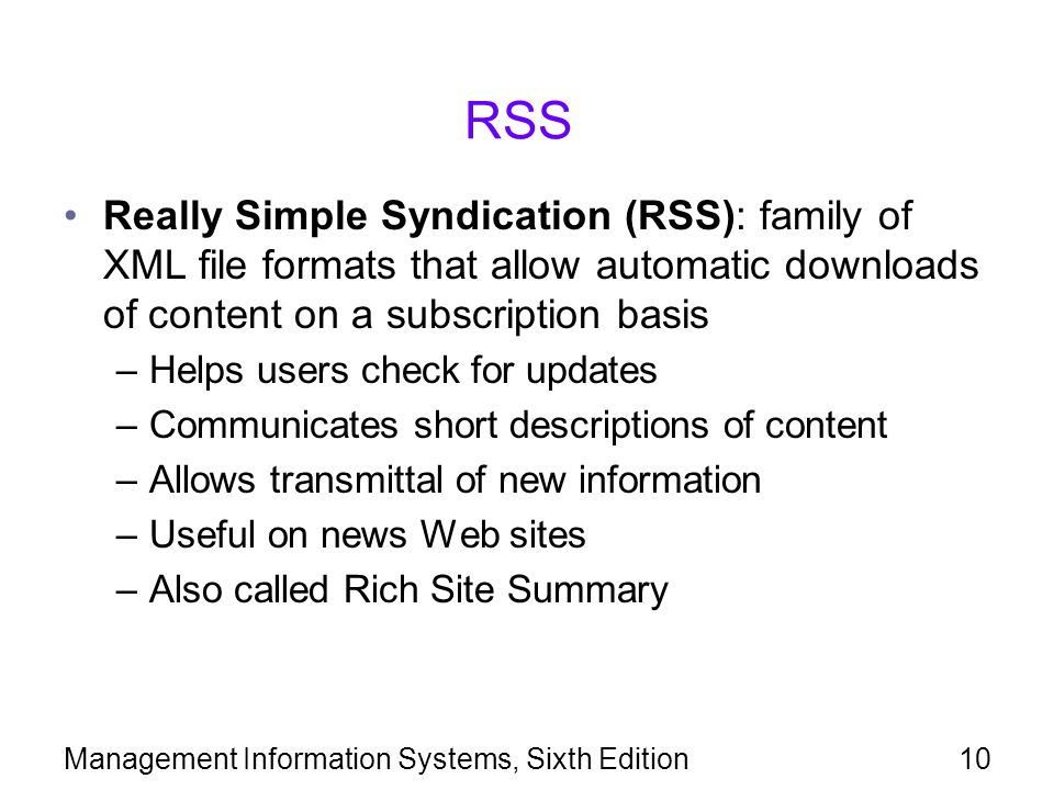 Management Information Systems, Sixth Edition10 RSS Really Simple Syndication (RSS): family of XML file formats that allow automatic downloads of content on a subscription basis –Helps users check for updates –Communicates short descriptions of content –Allows transmittal of new information –Useful on news Web sites –Also called Rich Site Summary