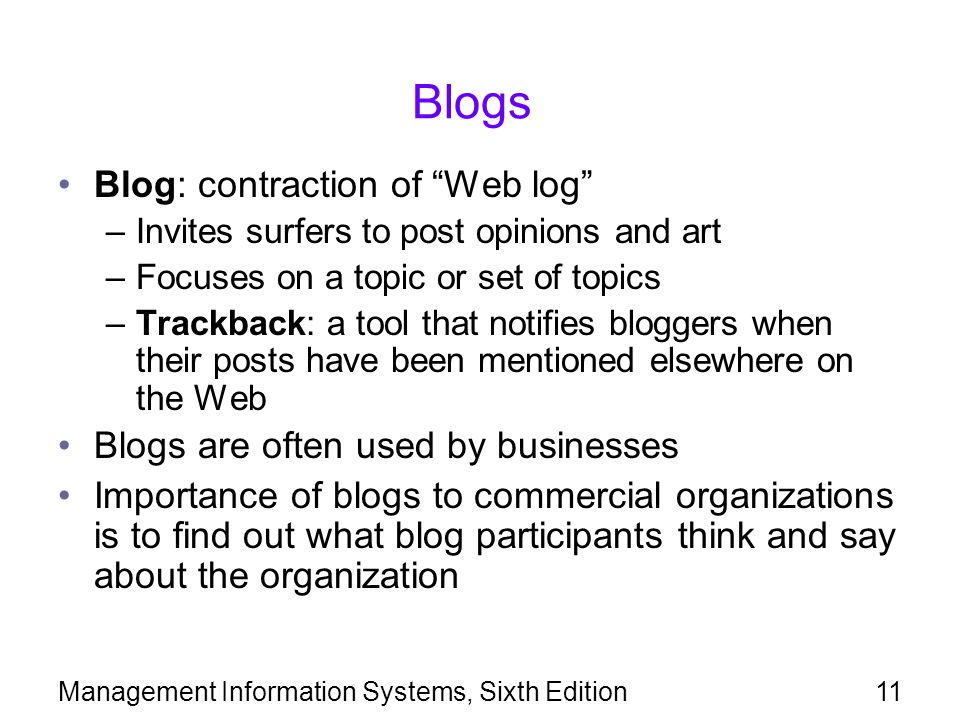 Management Information Systems, Sixth Edition11 Blogs Blog: contraction of Web log –Invites surfers to post opinions and art –Focuses on a topic or set of topics –Trackback: a tool that notifies bloggers when their posts have been mentioned elsewhere on the Web Blogs are often used by businesses Importance of blogs to commercial organizations is to find out what blog participants think and say about the organization