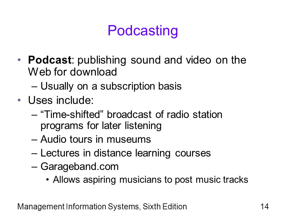 Management Information Systems, Sixth Edition14 Podcasting Podcast: publishing sound and video on the Web for download –Usually on a subscription basis Uses include: – Time-shifted broadcast of radio station programs for later listening –Audio tours in museums –Lectures in distance learning courses –Garageband.com Allows aspiring musicians to post music tracks