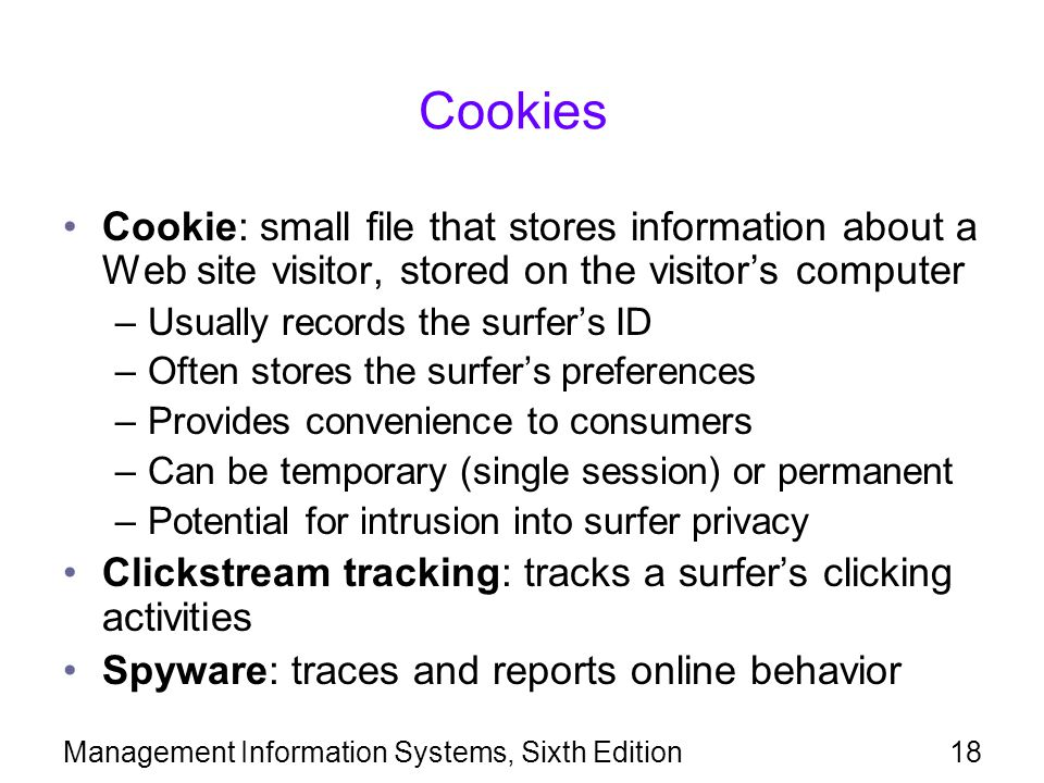 Management Information Systems, Sixth Edition18 Cookies Cookie: small file that stores information about a Web site visitor, stored on the visitor's computer –Usually records the surfer's ID –Often stores the surfer's preferences –Provides convenience to consumers –Can be temporary (single session) or permanent –Potential for intrusion into surfer privacy Clickstream tracking: tracks a surfer's clicking activities Spyware: traces and reports online behavior