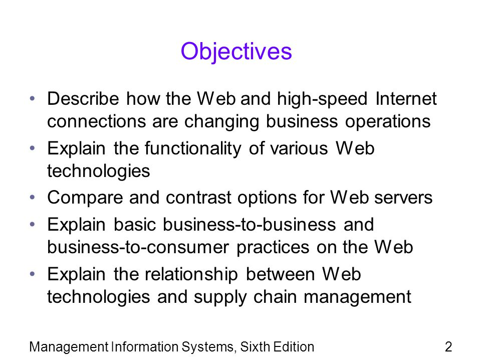 Management Information Systems, Sixth Edition2 Objectives Describe how the Web and high-speed Internet connections are changing business operations Explain the functionality of various Web technologies Compare and contrast options for Web servers Explain basic business-to-business and business-to-consumer practices on the Web Explain the relationship between Web technologies and supply chain management