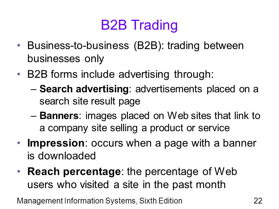 Management Information Systems, Sixth Edition22 B2B Trading Business-to-business (B2B): trading between businesses only B2B forms include advertising through: –Search advertising: advertisements placed on a search site result page –Banners: images placed on Web sites that link to a company site selling a product or service Impression: occurs when a page with a banner is downloaded Reach percentage: the percentage of Web users who visited a site in the past month