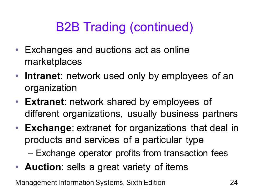 B2B Trading (continued) Exchanges and auctions act as online marketplaces Intranet: network used only by employees of an organization Extranet: network shared by employees of different organizations, usually business partners Exchange: extranet for organizations that deal in products and services of a particular type –Exchange operator profits from transaction fees Auction: sells a great variety of items Management Information Systems, Sixth Edition24