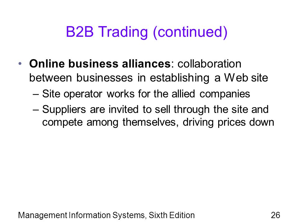 B2B Trading (continued) Online business alliances: collaboration between businesses in establishing a Web site –Site operator works for the allied companies –Suppliers are invited to sell through the site and compete among themselves, driving prices down Management Information Systems, Sixth Edition26