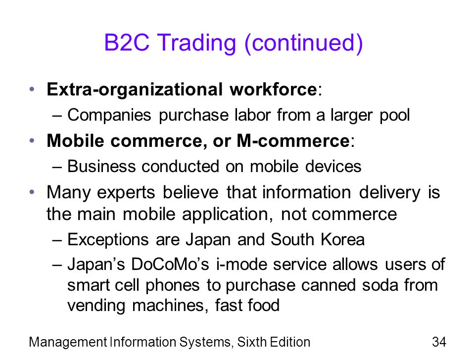 B2C Trading (continued) Extra-organizational workforce: –Companies purchase labor from a larger pool Mobile commerce, or M-commerce: –Business conducted on mobile devices Many experts believe that information delivery is the main mobile application, not commerce –Exceptions are Japan and South Korea –Japan's DoCoMo's i-mode service allows users of smart cell phones to purchase canned soda from vending machines, fast food Management Information Systems, Sixth Edition34