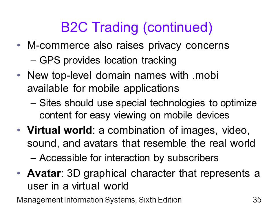 B2C Trading (continued) M-commerce also raises privacy concerns –GPS provides location tracking New top-level domain names with.mobi available for mobile applications –Sites should use special technologies to optimize content for easy viewing on mobile devices Virtual world: a combination of images, video, sound, and avatars that resemble the real world –Accessible for interaction by subscribers Avatar: 3D graphical character that represents a user in a virtual world Management Information Systems, Sixth Edition35