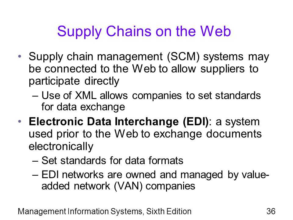 Management Information Systems, Sixth Edition36 Supply Chains on the Web Supply chain management (SCM) systems may be connected to the Web to allow suppliers to participate directly –Use of XML allows companies to set standards for data exchange Electronic Data Interchange (EDI): a system used prior to the Web to exchange documents electronically –Set standards for data formats –EDI networks are owned and managed by value- added network (VAN) companies