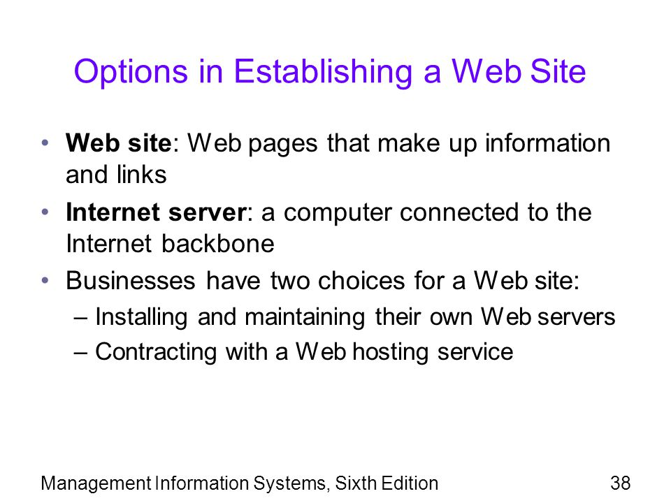Management Information Systems, Sixth Edition38 Options in Establishing a Web Site Web site: Web pages that make up information and links Internet server: a computer connected to the Internet backbone Businesses have two choices for a Web site: –Installing and maintaining their own Web servers –Contracting with a Web hosting service